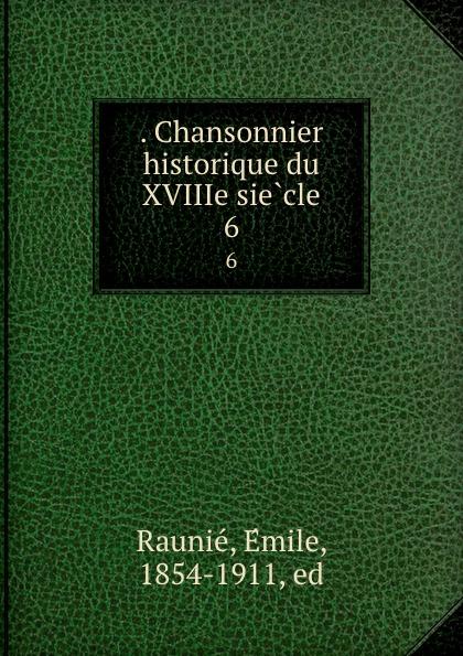 . Chansonnier historique du XVIIIe siecle. 6