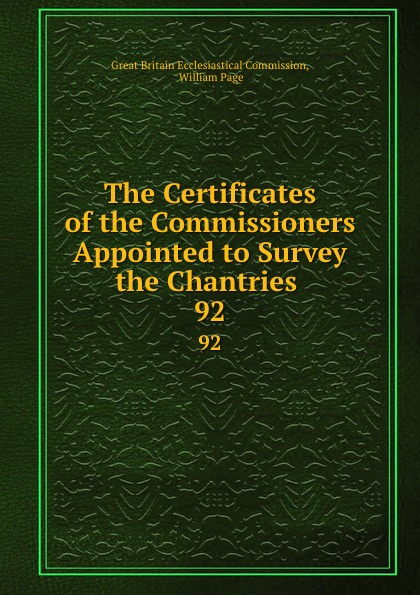 Great Britain Ecclesiastical Commission The Certificates of the Commissioners Appointed to Survey the Chantries . 92 shagov s pub