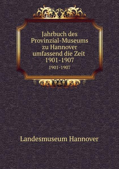 Landesmuseum Hannover Jahrbuch des Provinzial-Museums zu Hannover umfassend die Zeit . 1901-1907 dardan hannover