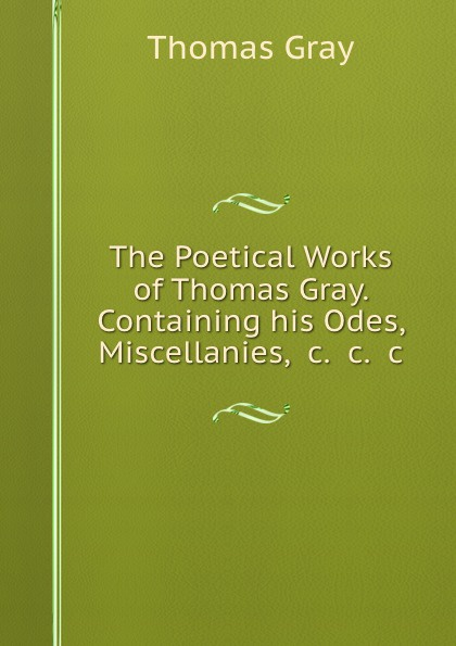Gray Thomas The Poetical Works of Thomas Gray. Containing his Odes, Miscellanies, .c. .c. .c. gray c bloodline