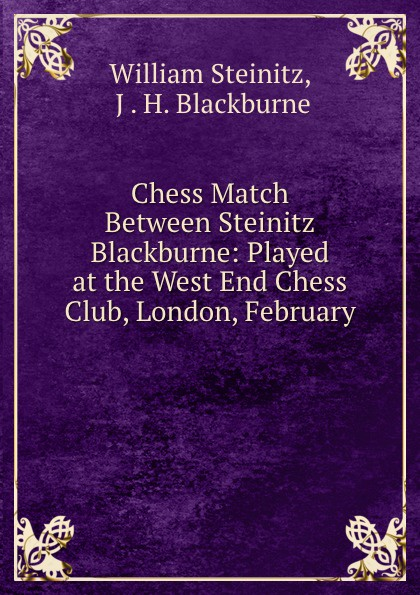 William Steinitz Chess Match Between Steinitz . Blackburne: Played at the West End Chess Club, London, February .