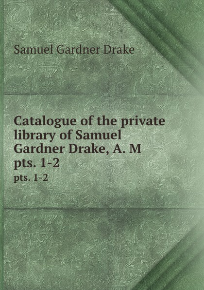 Samuel Gardner Drake Catalogue of the private library of Samuel Gardner Drake, A. M. pts. 1-2 samuel gardner drake sale of rare and valuable manuscripts autographs portraits maps etc of the late saml g drake friday sept 29 1876