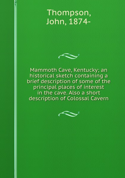 Mammoth Cave, Kentucky; an historical sketch containing a brief description of some of the principal places of interest in the cave. Also a short description of Colossal Cavern