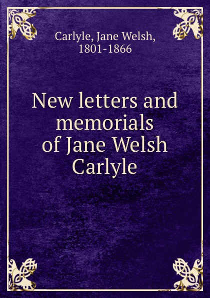 Jane Welsh Carlyle New letters and memorials of Jane Welsh Carlyle thomas and jane carlyle