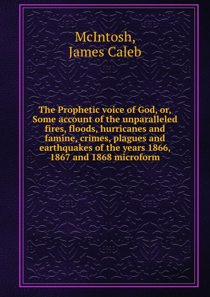 James Caleb McIntosh The Prophetic voice of God, or, Some account of the unparalleled fires, floods, hurricanes and famine, crimes, plagues and earthquakes of the years 1866, 1867 and 1868 microform john mcintosh a brief memoir of the last few weeks of anne mcintosh microform daughter of john and marion mcintosh earltown