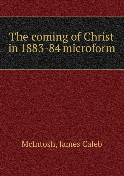 James Caleb McIntosh The coming of Christ in 1883-84 microform james caleb mcintosh the coming crisis and second coming of christ in the spring of 1884 microform