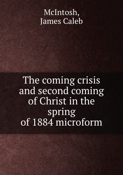 James Caleb McIntosh The coming crisis and second coming of Christ in the spring of 1884 microform james caleb mcintosh the coming crisis and second coming of christ in the spring of 1884 microform