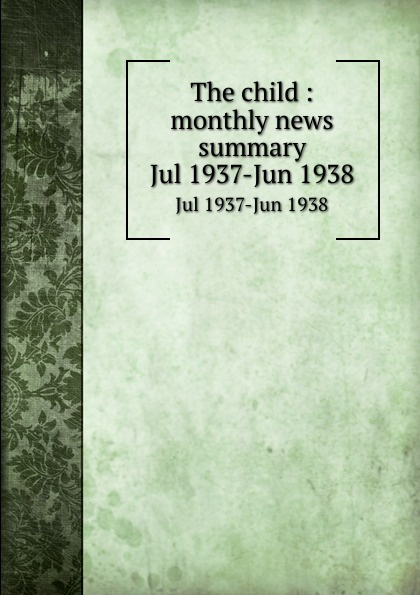 The child : monthly news summary. Jul 1937-Jun 1938
