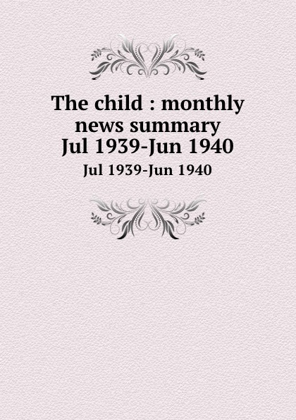 The child : monthly news summary. Jul 1939-Jun 1940
