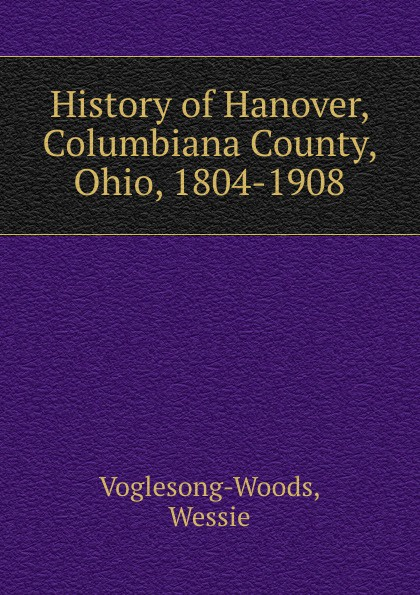 Wessie Voglesong-Woods History of Hanover, Columbiana County, Ohio, 1804-1908