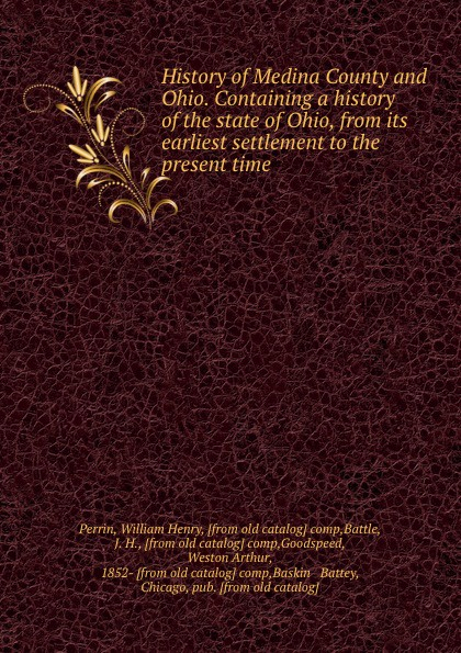 William Henry Perrin History of Medina County and Ohio. Containing a history of the state of Ohio, from its earliest settlement to the present time