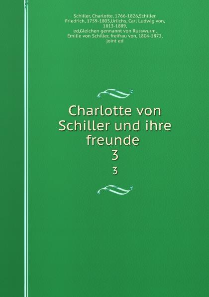 Charlotte Schiller Charlotte von Schiller und ihre freunde . 3 jakob wychgram charlotte von schiller