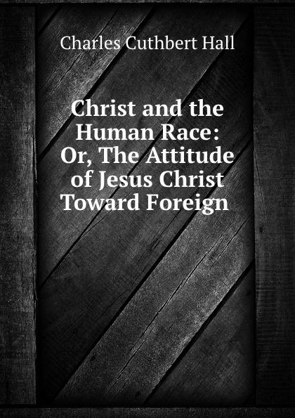 Charles Cuthbert Hall Christ and the Human Race: Or, The Attitude of Jesus Christ Toward Foreign . н ю пахомова и в суволокина и в денисова проектная деятельность 4 класс раздаточный материал cd rom