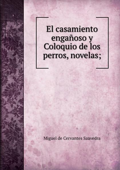 Saavedra Miguel Cervantes El casamiento enganoso y Coloquio de los perros, novelas; unknown author cervantes revista hispano americana agosto 1918 classic reprint