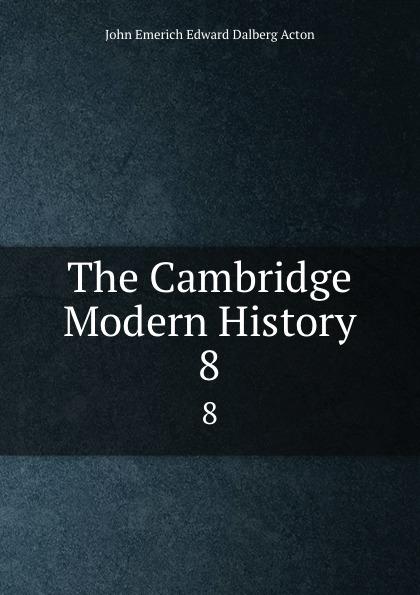 John E. E. D. Acton The Cambridge Modern History. 8 john e e d acton die neuere deutsche geschichtswissenschaft eine skizze
