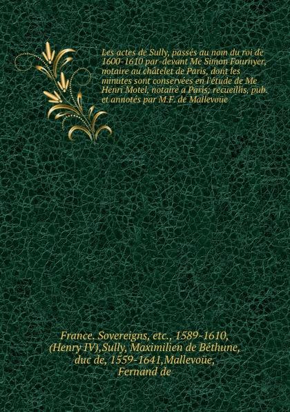 цена Maximilien de Béthune Sully Les actes de Sully, passes au nom du roi de 1600-1610 par-devant Me Simon Fournyer, notaire au chatelet de Paris, dont les minutes sont conservees en l.etude de Me Henri Motel, notaire a Paris; recueillis, pub. et annotes par M.F. de Mallevoue онлайн в 2017 году
