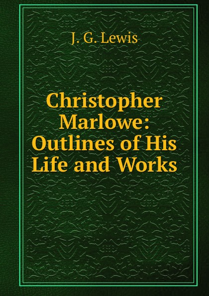 Christopher Marlowe: Outlines of His Life and Works
