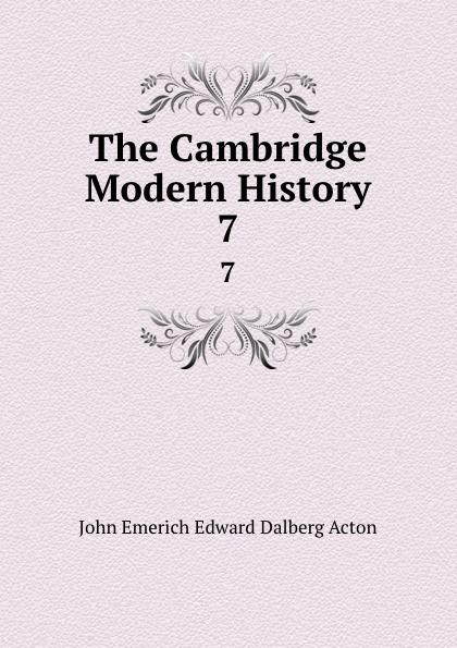 John E. E. D. Acton The Cambridge Modern History. 7 john e e d acton die neuere deutsche geschichtswissenschaft eine skizze