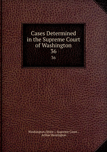 State Supreme Court Cases Determined in the Supreme Court of Washington. 36
