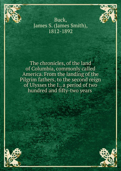 James Smith Buck The chronicles, of the land of Columbia, commonly called America. From the landing of the Pilgrim fathers, to the second reign of Ulysses the I., a period of two hundred and fifty-two years