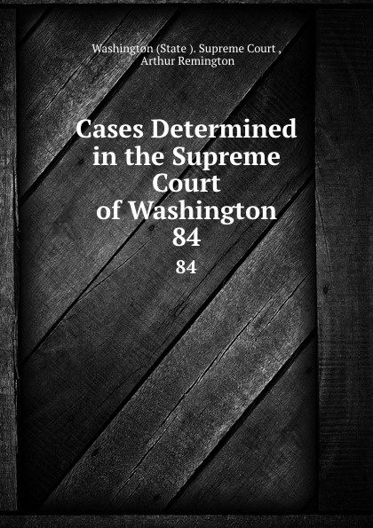 State Supreme Court Cases Determined in the Supreme Court of Washington. 84