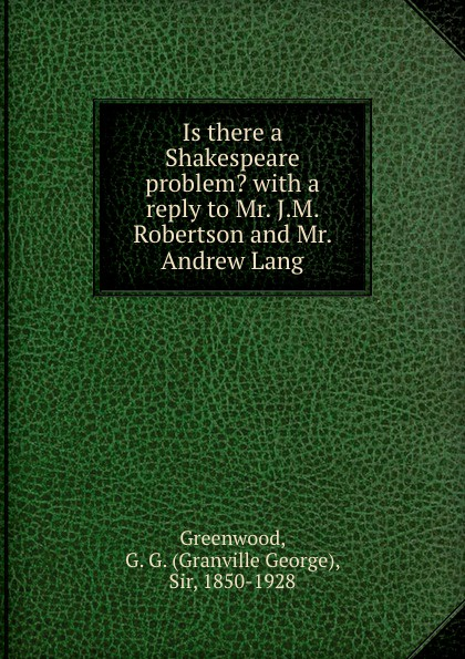 Granville George Greenwood Is there a Shakespeare problem. with a reply to Mr. J.M. Robertson and Mr. Andrew Lang mr andrew yie roberts pitts