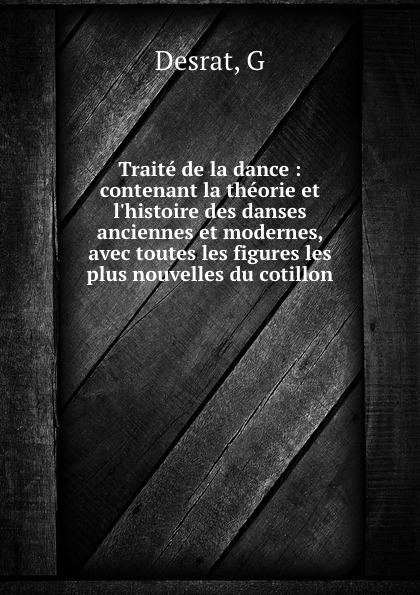 G. Desrat Traite de la dance : contenant la theorie et l.histoire des danses anciennes et modernes, avec toutes les figures les plus nouvelles du cotillon b godard suite de danses anciennes et modernes op 103