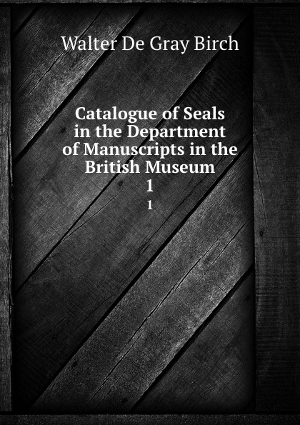 Walter de Gray Birch Catalogue of Seals in the Department of Manuscripts in the British Museum. 1 недорого