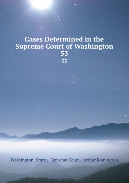 State Supreme Court Cases Determined in the Supreme Court of Washington. 53