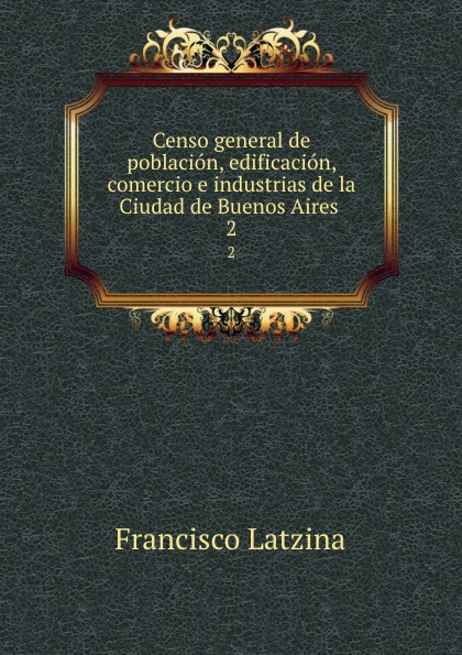 Francisco Latzina Censo general de poblacion, edificacion, comercio e industrias de la Ciudad de Buenos Aires . 2 cuarteto de nos buenos aires
