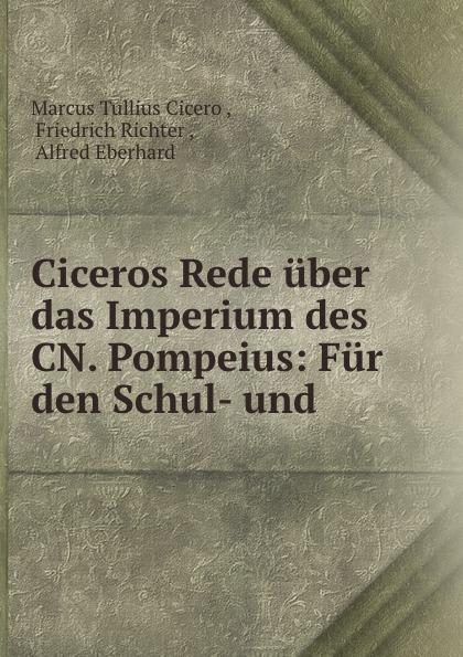 Marcus Tullius Cicero Ciceros Rede uber das Imperium des CN. Pompeius: Fur den Schul- und . marcus tullius cicero ciceros erste und zweite philippische rede latin edition