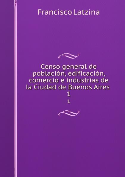 Francisco Latzina Censo general de poblacion, edificacion, comercio e industrias de la Ciudad de Buenos Aires . 1 cuarteto de nos buenos aires