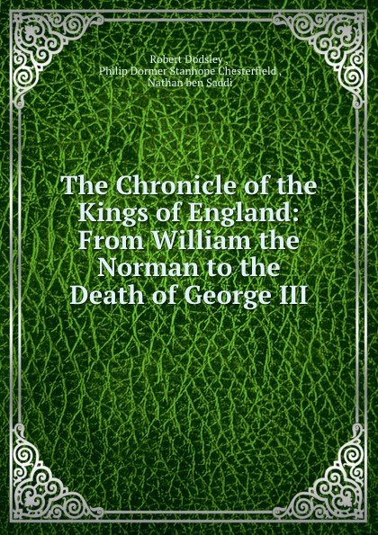 Robert Dodsley The Chronicle of the Kings of England: From William the Norman to the Death of George III robert j harris leonardo and the death machine