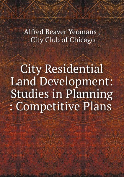 Alfred Beaver Yeomans City Residential Land Development: Studies in Planning : Competitive Plans .