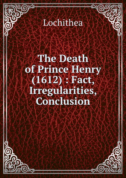 The Death of Prince Henry (1612) : Fact, Irregularities, Conclusion