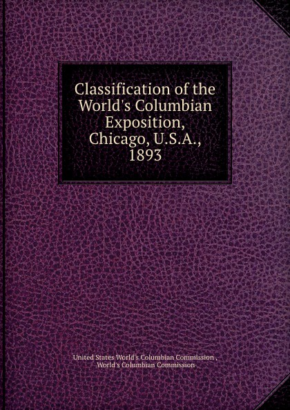 Classification of the World.s Columbian Exposition, Chicago, U.S.A., 1893 classification of the world s columbian exposition chicago u s a 1893
