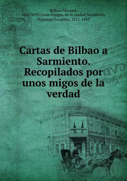 Manuel Bilbao Cartas de Bilbao a Sarmiento. Recopilados por unos migos de la verdad все цены