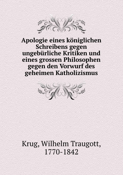 Wilhelm Traugott Krug Apologie eines koniglichen Schreibens gegen ungeburliche Kritiken und eines grossen Philosophen gegen den Vorwurf des geheimen Katholizismus