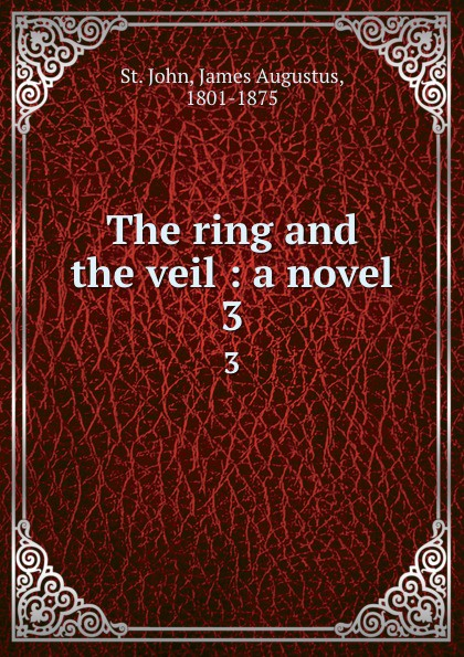 James Augustus St. John The ring and the veil : a novel. 3