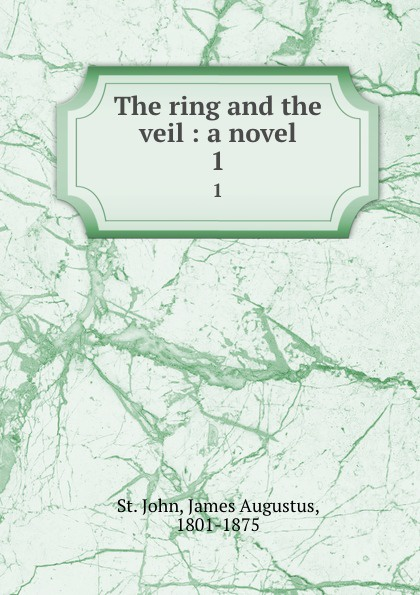 James Augustus St. John The ring and the veil : a novel. 1