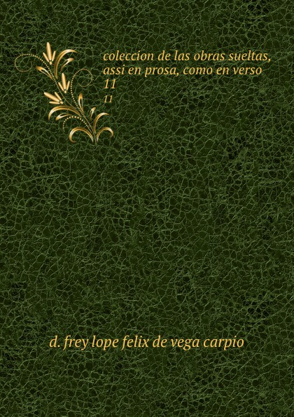 D. Frey Lope Felix de Vega Carpio coleccion de las obras sueltas, assi en prosa, como en verso. 11 ismael sánchez estevan frey lope felix de vega carpio semblanza classic reprint
