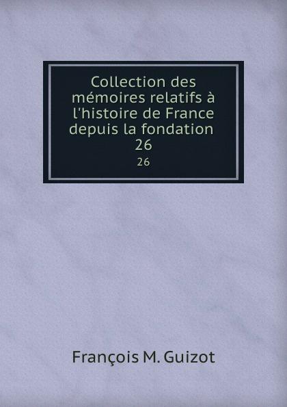M. Guizot Collection des memoires relatifs a l.histoire de France depuis la fondation . 26