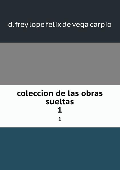 D. Frey Lope Felix de Vega Carpio coleccion de las obras sueltas. 1 ismael sánchez estevan frey lope felix de vega carpio semblanza classic reprint