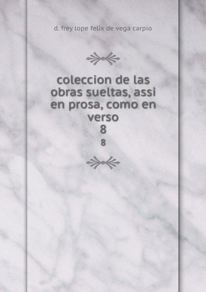 D. Frey Lope Felix de Vega Carpio coleccion de las obras sueltas, assi en prosa, como en verso. 8 ismael sánchez estevan frey lope felix de vega carpio semblanza classic reprint