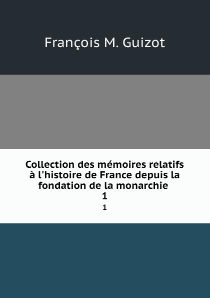 M. Guizot Collection des memoires relatifs a l.histoire de France depuis la fondation de la monarchie . 1