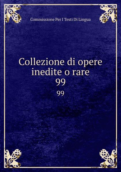 Commissione Per I Testi Di Lingua Collezione di opere inedite o rare. 99 commissione per i testi di lingua collezione di opere inedite o rare 49