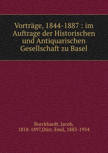 Jacob Burckhardt Vortrage, 1844-1887 : im Auftrage der Historischen und Antiquarischen Gesellschaft zu Basel недорого