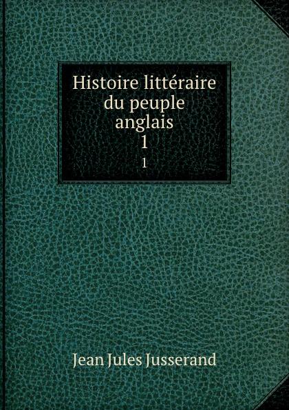 J. J. Jusserand Histoire litteraire du peuple anglais. 1 john richard green histoire du peuple anglais