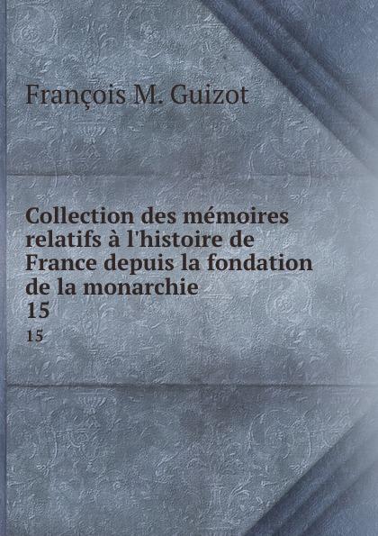 M. Guizot Collection des memoires relatifs a l.histoire de France depuis la fondation de la monarchie . 15