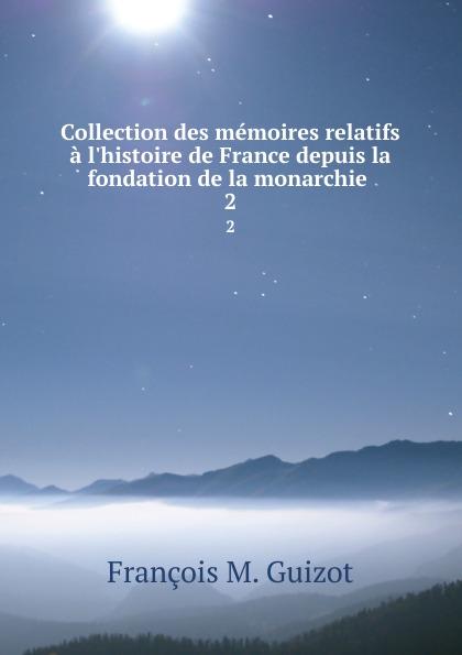 M. Guizot Collection des memoires relatifs a l.histoire de France depuis la fondation de la monarchie . 2
